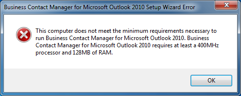 This computer does not meet the minimum requirements necessary to run Business Contact Manager for Microsoft Outlook 2010. Business Contact Manager for Microsoft Outlook 2010 requires at least a 400MHz processor and 128MB of RAM.